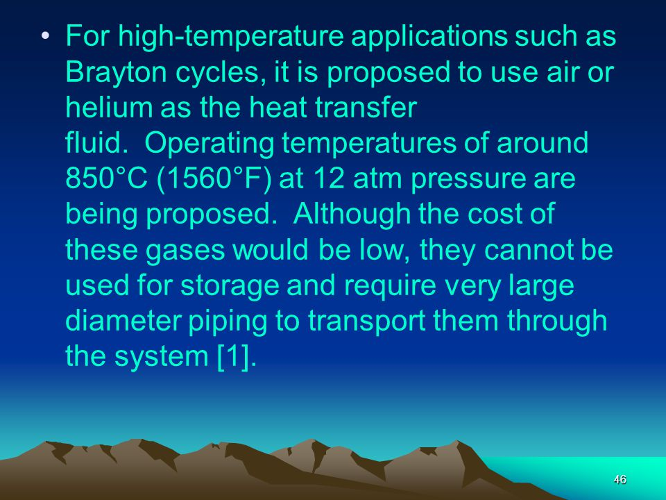 For high-temperature applications such as Brayton cycles, it is proposed to use air or helium as the heat transfer fluid. Operating temperatures of around 850°C (1560°F) at 12 atm pressure are being proposed. Although the cost of these gases would be low, they cannot be used for storage and require very large diameter piping to transport them through the system [1].